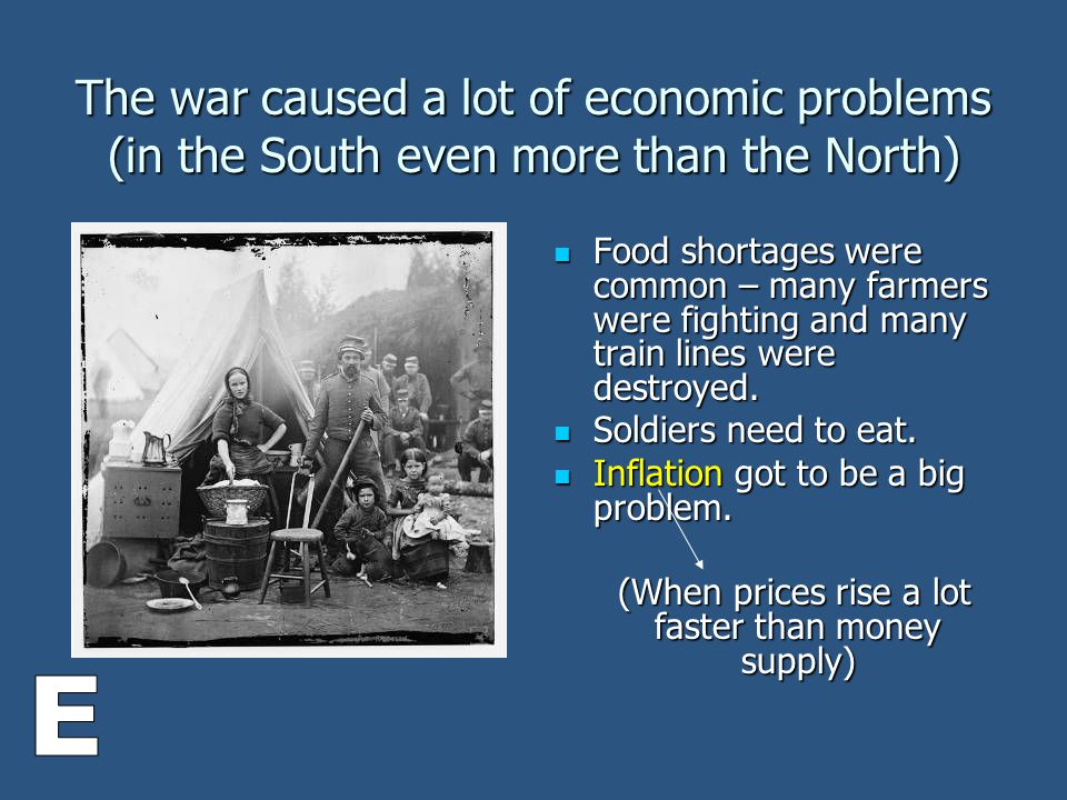 The war caused a lot of economic problems (in the South even more than the North) Food shortages were common – many farmers were fighting and many train lines were destroyed.
