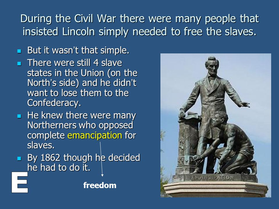 During the Civil War there were many people that insisted Lincoln simply needed to free the slaves.