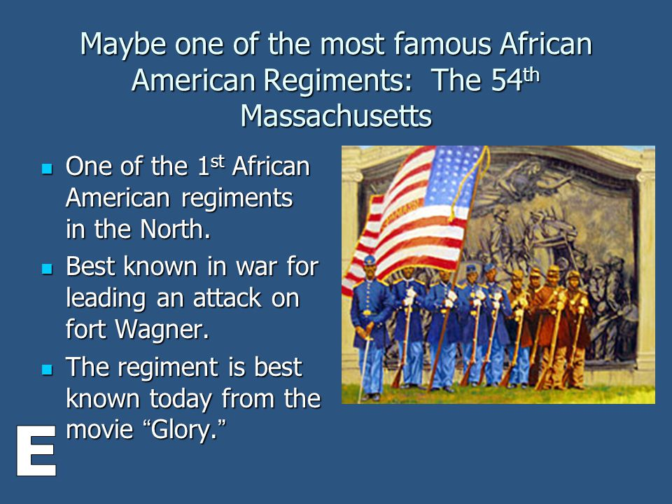 Maybe one of the most famous African American Regiments: The 54 th Massachusetts One of the 1 st African American regiments in the North.