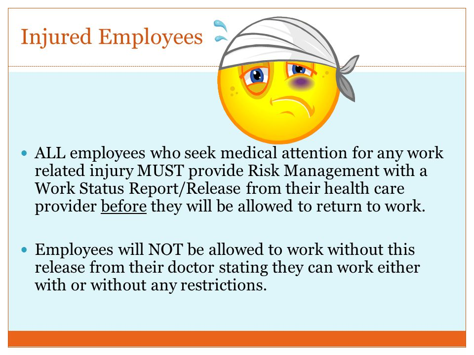 Injured Employees ALL employees who seek medical attention for any work related injury MUST provide Risk Management with a Work Status Report/Release