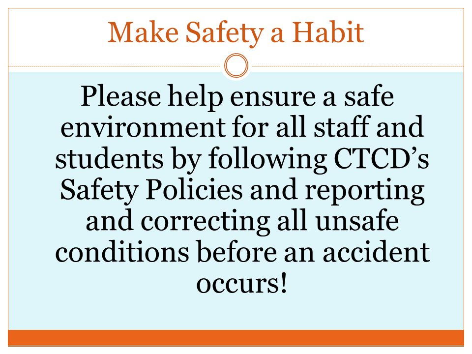 Make Safety a Habit Please help ensure a safe environment for all staff and students by following CTCD's Safety Policies and reporting and correcting all unsafe conditions before an accident occurs!