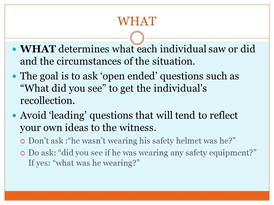 WHAT WHAT determines what each individual saw or did and the circumstances of the situation.