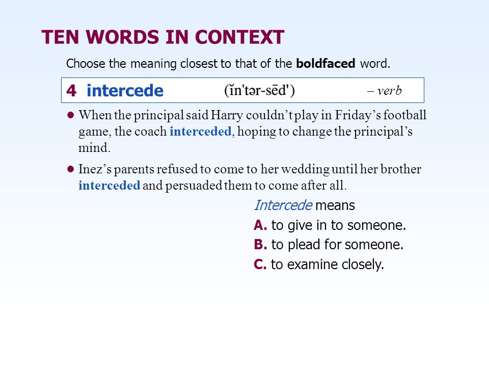 TEN WORDS IN CONTEXT When the principal said Harry couldn't play in Friday's football game, the coach interceded, hoping to change the principal's mind.