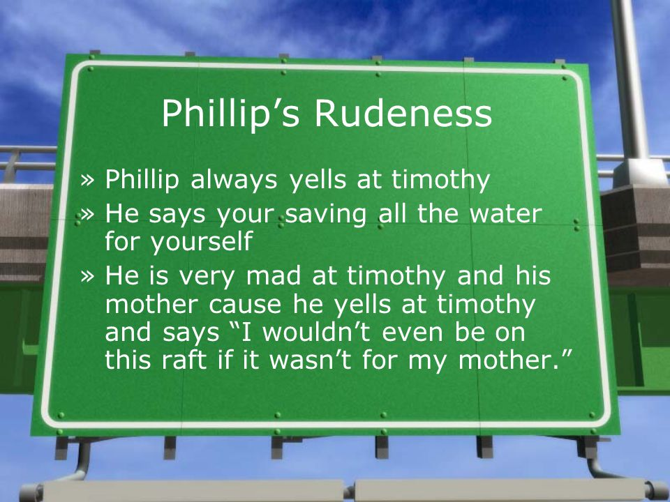 Phillip's Rudeness »Phillip always yells at timothy »He says your saving all the water for yourself »He is very mad at timothy and his mother cause he yells at timothy and says I wouldn't even be on this raft if it wasn't for my mother.