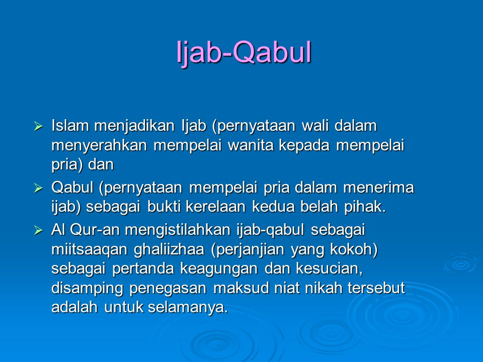 Ijab-Qabul  Islam menjadikan Ijab (pernyataan wali dalam menyerahkan mempelai wanita kepada mempelai pria) dan  Qabul (pernyataan mempelai pria dalam menerima ijab) sebagai bukti kerelaan kedua belah pihak.