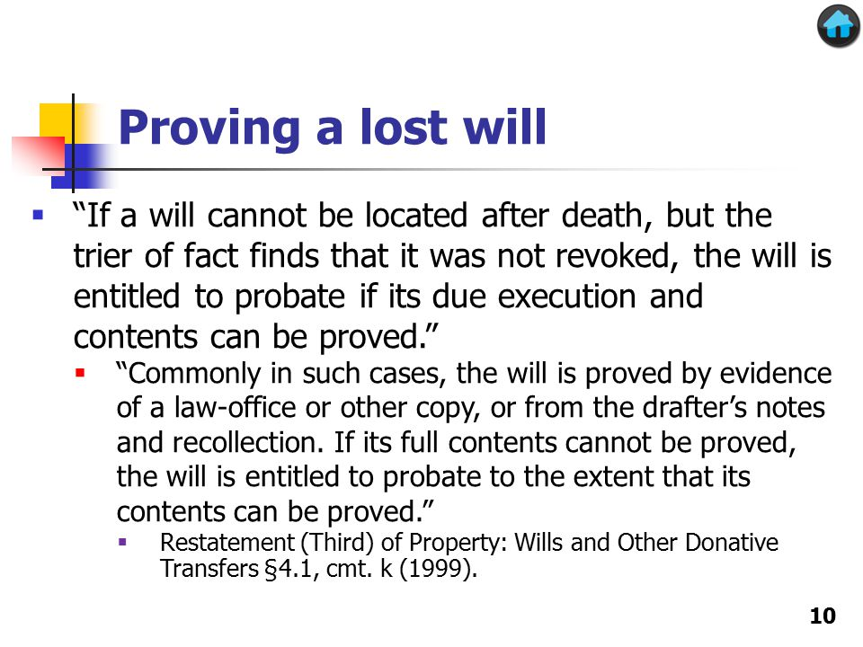 Proving a lost will 10  If a will cannot be located after death, but the trier of fact finds that it was not revoked, the will is entitled to probate if its due execution and contents can be proved.  Commonly in such cases, the will is proved by evidence of a law-office or other copy, or from the drafter's notes and recollection.