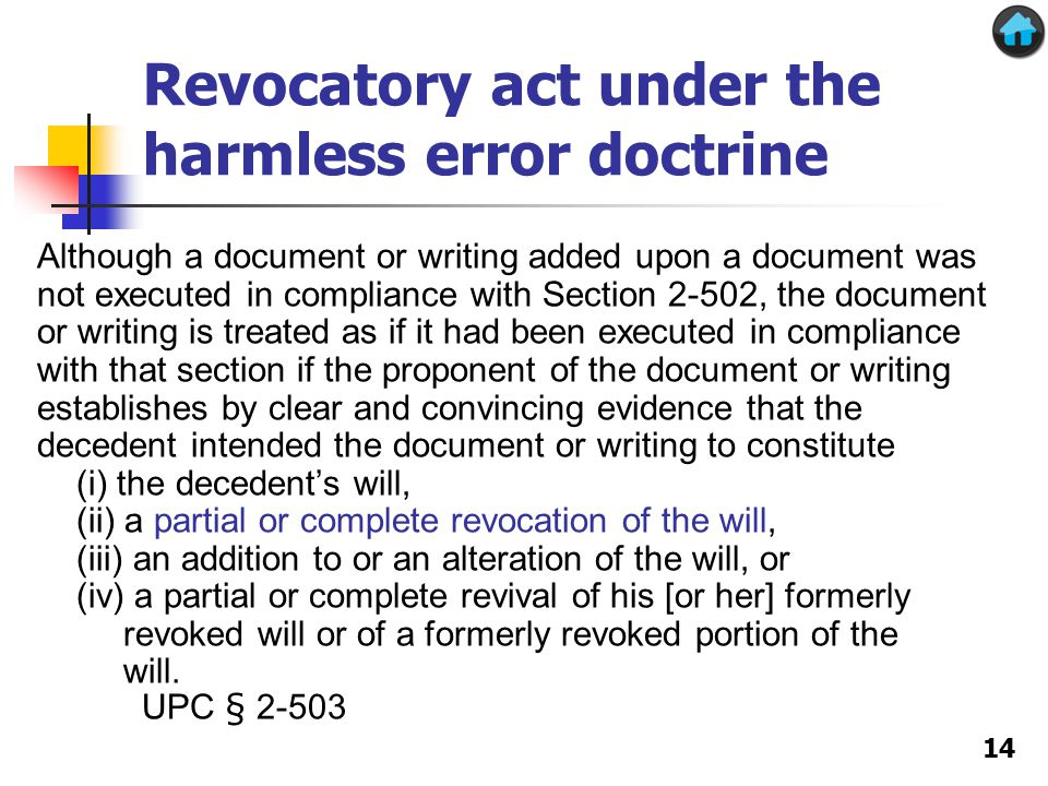 Revocatory act under the harmless error doctrine 14 Although a document or writing added upon a document was not executed in compliance with Section 2-502, the document or writing is treated as if it had been executed in compliance with that section if the proponent of the document or writing establishes by clear and convincing evidence that the decedent intended the document or writing to constitute (i) the decedent's will, (ii) a partial or complete revocation of the will, (iii) an addition to or an alteration of the will, or (iv) a partial or complete revival of his [or her] formerly revoked will or of a formerly revoked portion of the will.