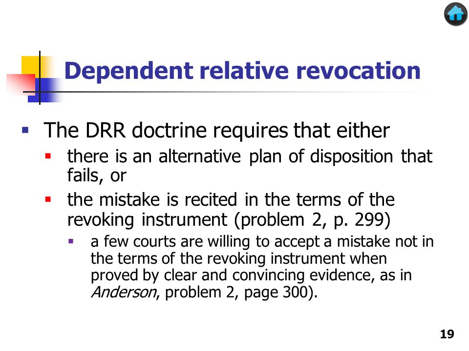 Dependent relative revocation 19  The DRR doctrine requires that either  there is an alternative plan of disposition that fails, or  the mistake is recited in the terms of the revoking instrument (problem 2, p.