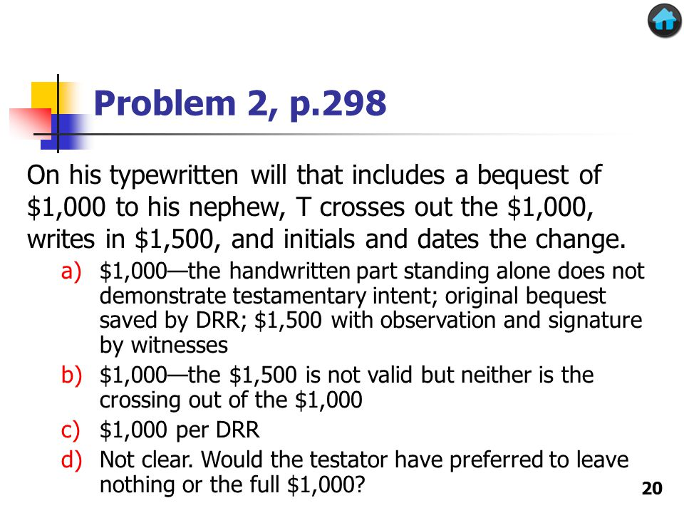 Problem 2, p.298 20 On his typewritten will that includes a bequest of $1,000 to his nephew, T crosses out the $1,000, writes in $1,500, and initials and dates the change.