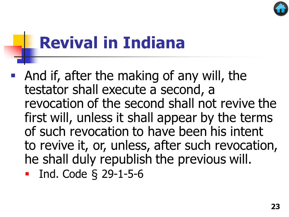 Revival in Indiana 23  And if, after the making of any will, the testator shall execute a second, a revocation of the second shall not revive the first will, unless it shall appear by the terms of such revocation to have been his intent to revive it, or, unless, after such revocation, he shall duly republish the previous will.