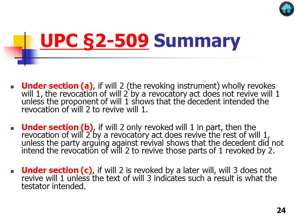 UPC §2-509UPC §2-509 Summary Under section (a), if will 2 (the revoking instrument) wholly revokes will 1, the revocation of will 2 by a revocatory act does not revive will 1 unless the proponent of will 1 shows that the decedent intended the revocation of will 2 to revive will 1.