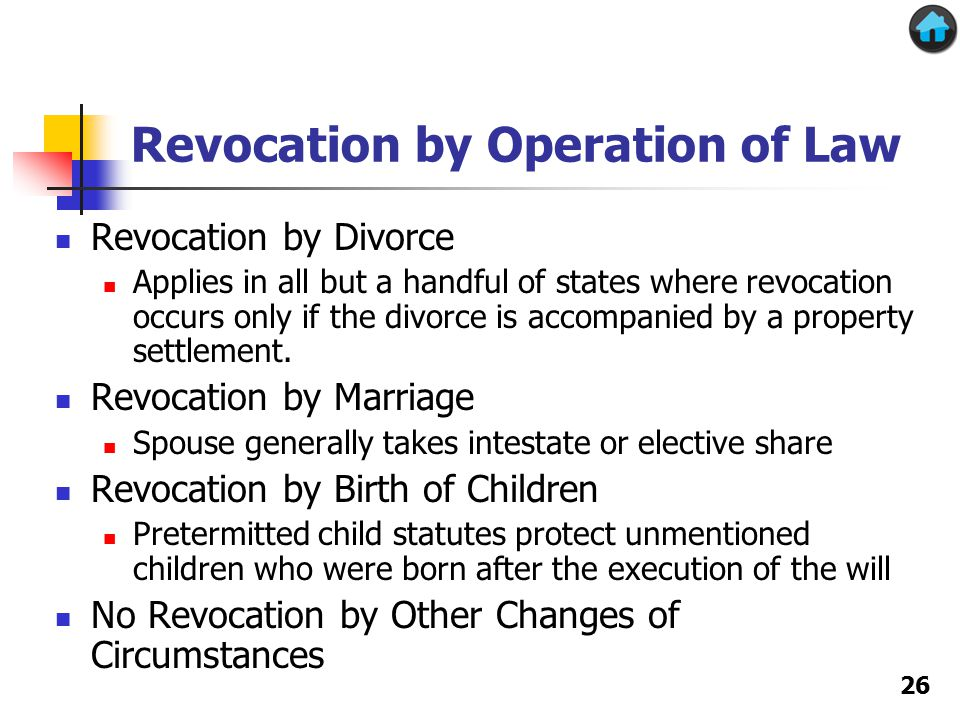 Revocation by Operation of Law Revocation by Divorce Applies in all but a handful of states where revocation occurs only if the divorce is accompanied by a property settlement.