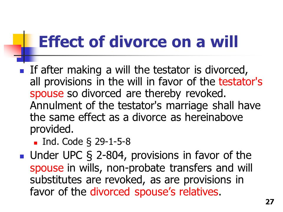 Effect of divorce on a will If after making a will the testator is divorced, all provisions in the will in favor of the testator s spouse so divorced are thereby revoked.