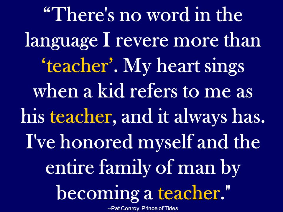 """""""There's no word in the language I revere more than 'teacher'. My heart sings when a kid refers to me as his teacher, and it always has. I've honored"""