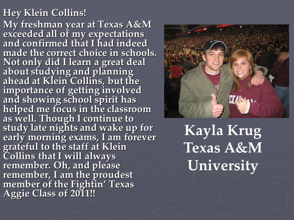 Hey Klein Collins! My freshman year at Texas A&M exceeded all of my expectations and confirmed that I had indeed made the correct choice in schools. N