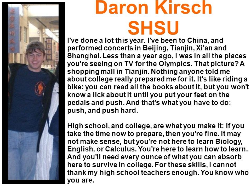 Daron Kirsch SHSU I've done a lot this year. I've been to China, and performed concerts in Beijing, Tianjin, Xi'an and Shanghai. Less than a year ago,