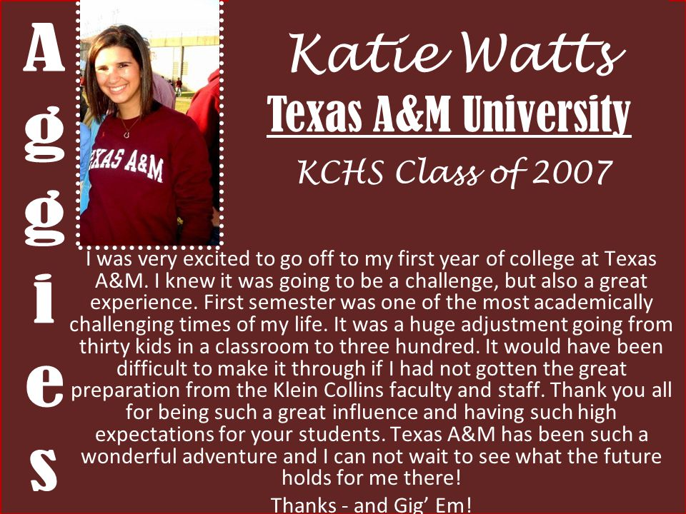 Katie Watts Texas A&M University KCHS Class of 2007 I was very excited to go off to my first year of college at Texas A&M. I knew it was going to be a