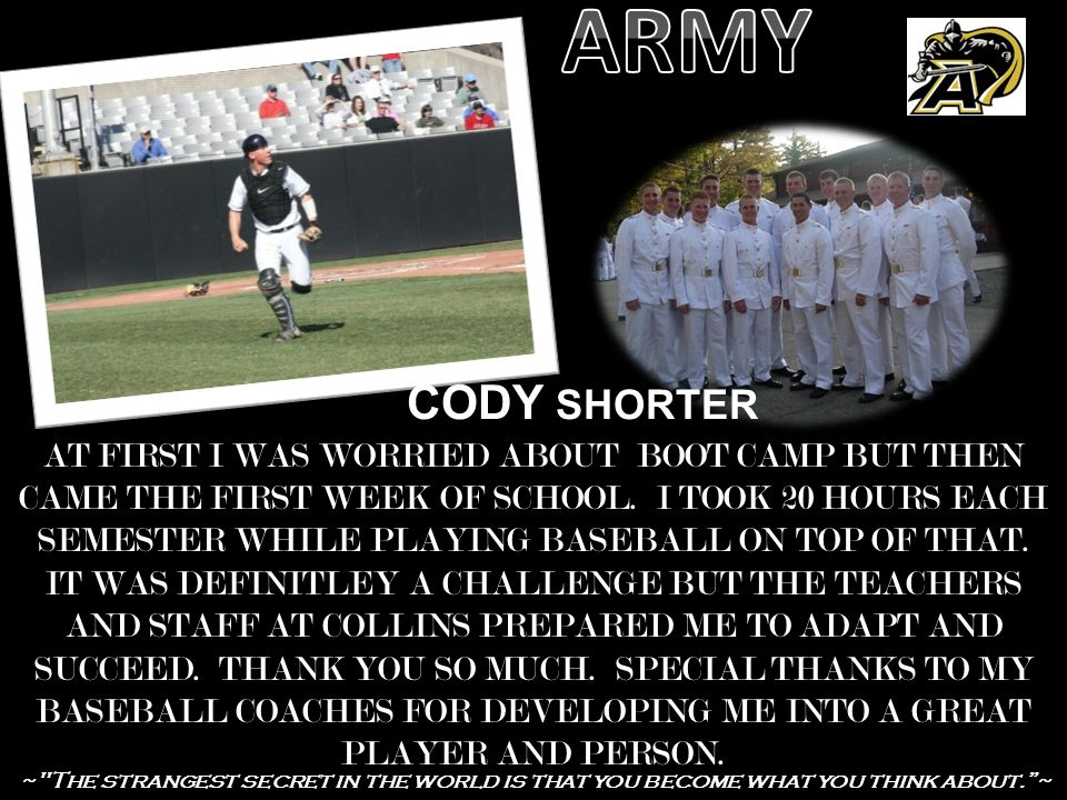 CODY SHORTER AT FIRST I WAS WORRIED ABOUT BOOT CAMP BUT THEN CAME THE FIRST WEEK OF SCHOOL. I TOOK 20 HOURS EACH SEMESTER WHILE PLAYING BASEBALL ON TO