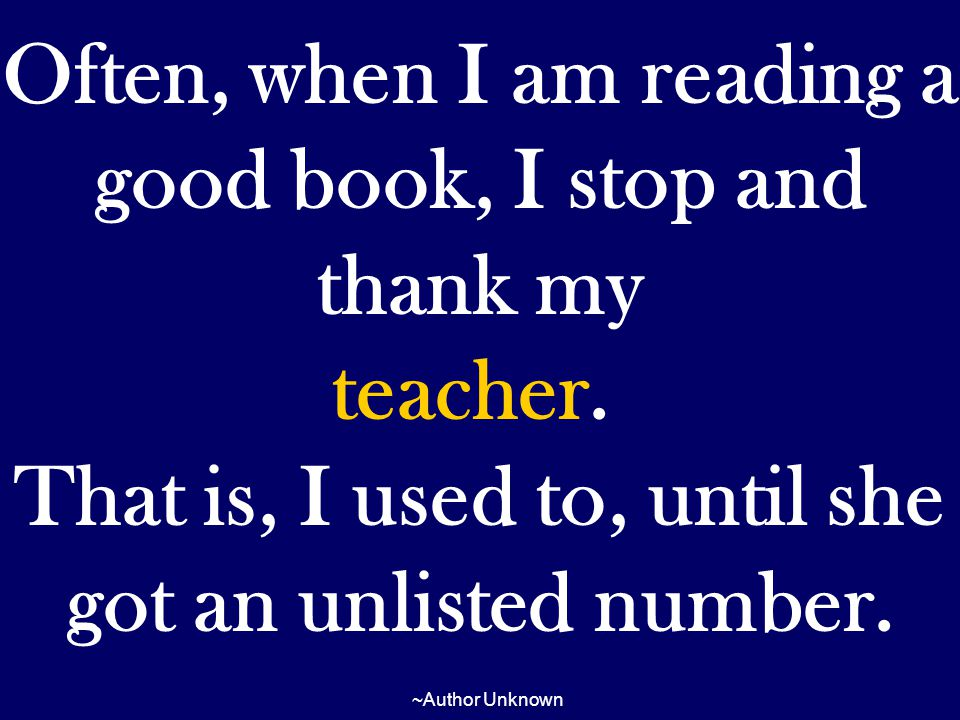 Often, when I am reading a good book, I stop and thank my teacher. That is, I used to, until she got an unlisted number. ~Author Unknown