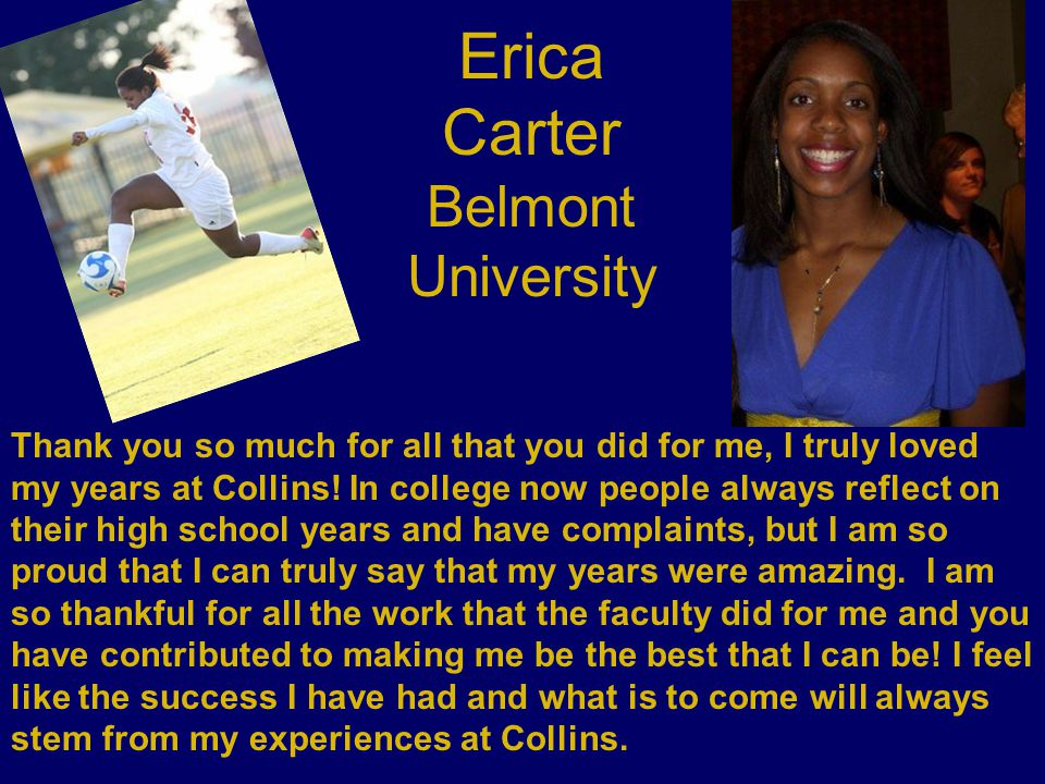Erica Carter Belmont University Thank you so much for all that you did for me, I truly loved my years at Collins! In college now people always reflect