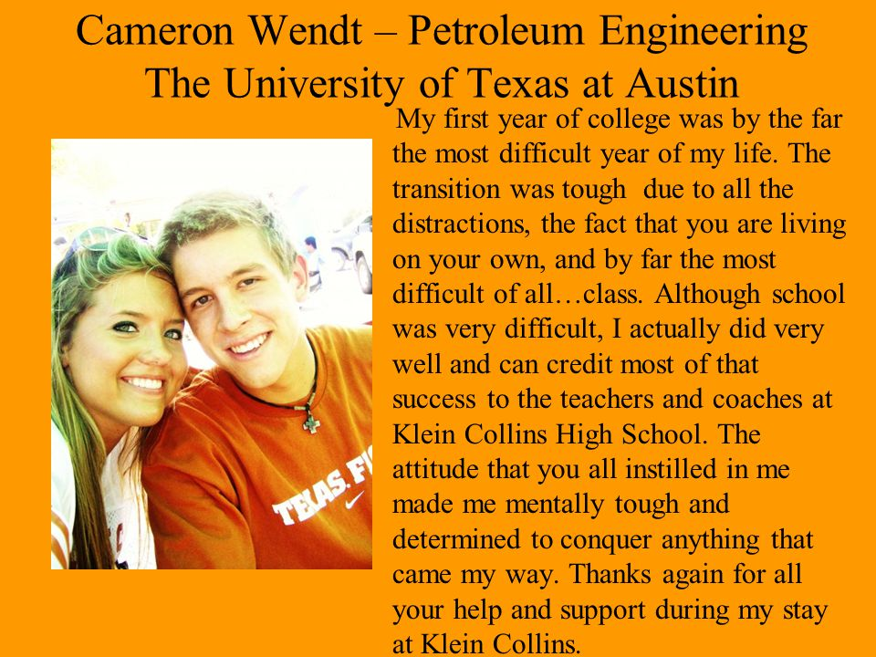 Cameron Wendt – Petroleum Engineering The University of Texas at Austin My first year of college was by the far the most difficult year of my life. Th
