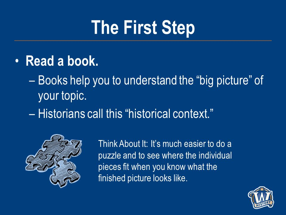 The First Step Read a book. –Books help you to understand the big picture of your topic.