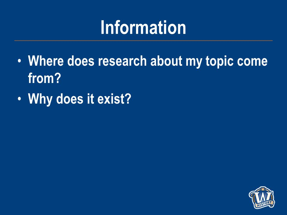 Information Where does research about my topic come from Why does it exist