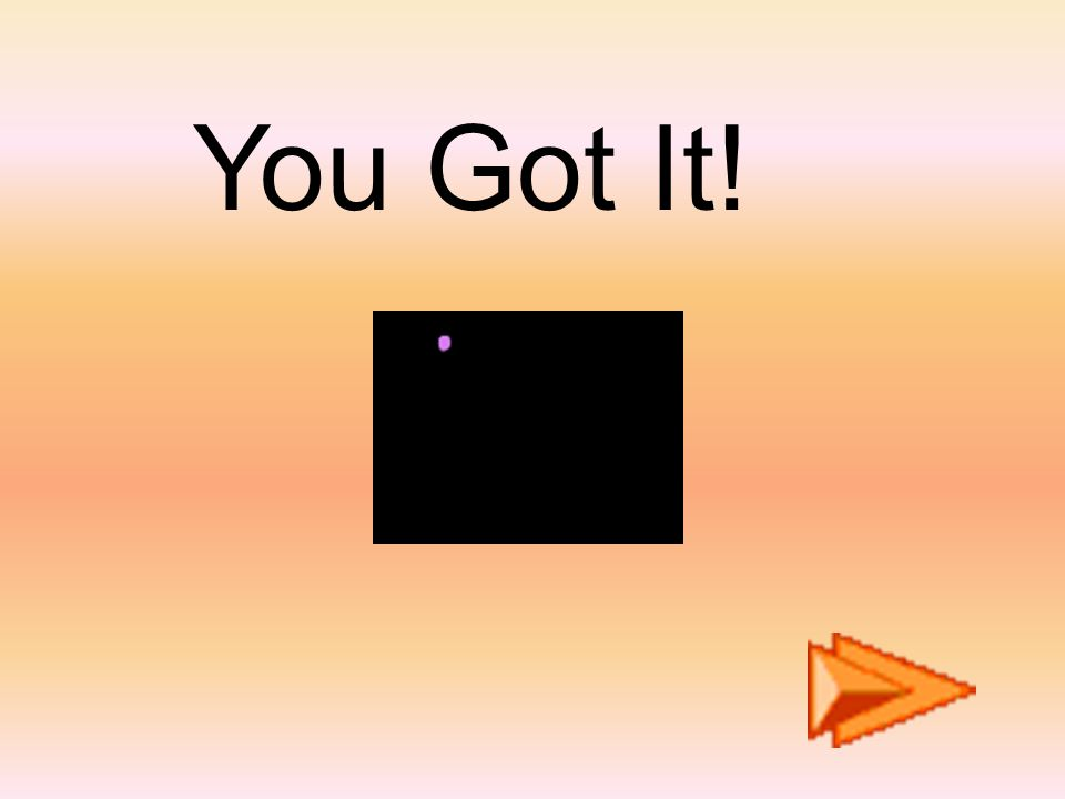You Got It!