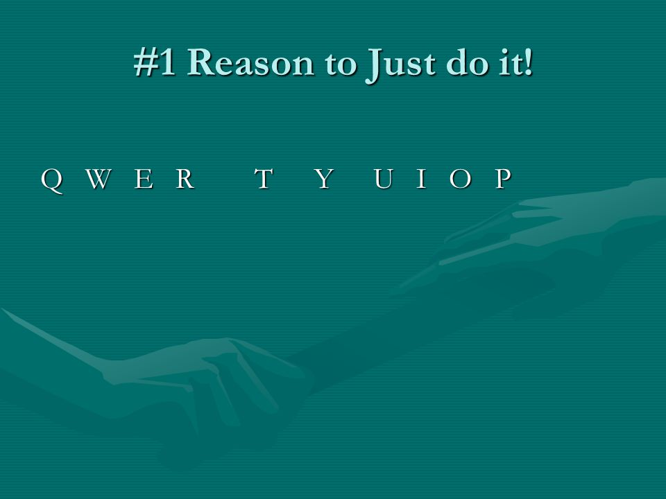 #1 Reason to Just do it! Q W E R T YU I O P