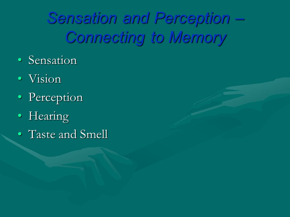 Sensation and Perception – Connecting to Memory SensationSensation VisionVision PerceptionPerception HearingHearing Taste and SmellTaste and Smell