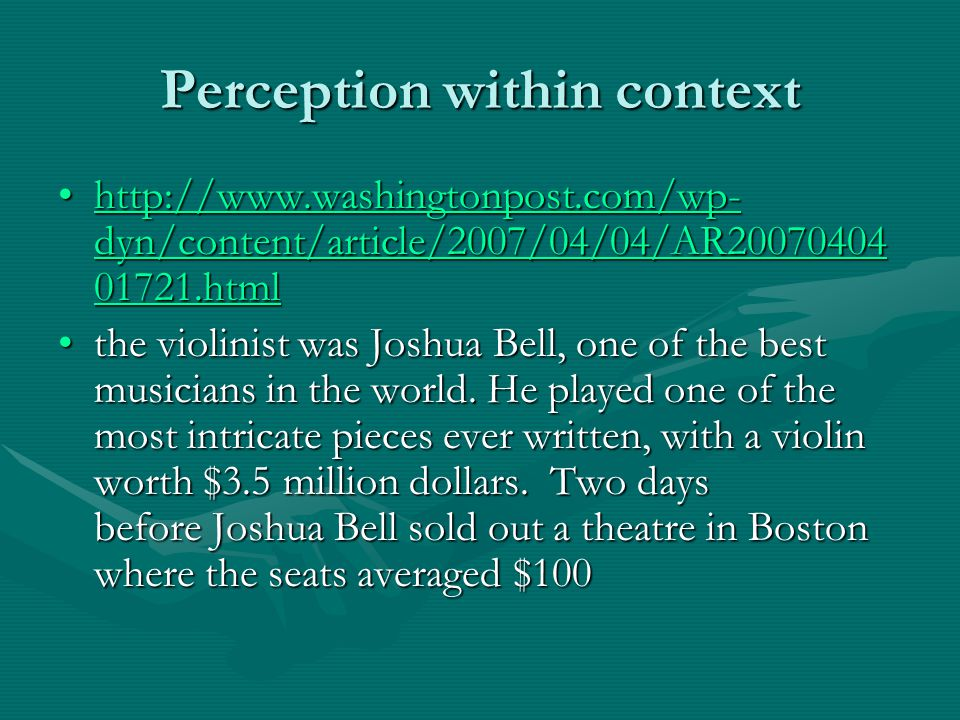 Perception within context http://www.washingtonpost.com/wp- dyn/content/article/2007/04/04/AR20070404 01721.htmlhttp://www.washingtonpost.com/wp- dyn/content/article/2007/04/04/AR20070404 01721.htmlhttp://www.washingtonpost.com/wp- dyn/content/article/2007/04/04/AR20070404 01721.htmlhttp://www.washingtonpost.com/wp- dyn/content/article/2007/04/04/AR20070404 01721.html the violinist was Joshua Bell, one of the best musicians in the world.