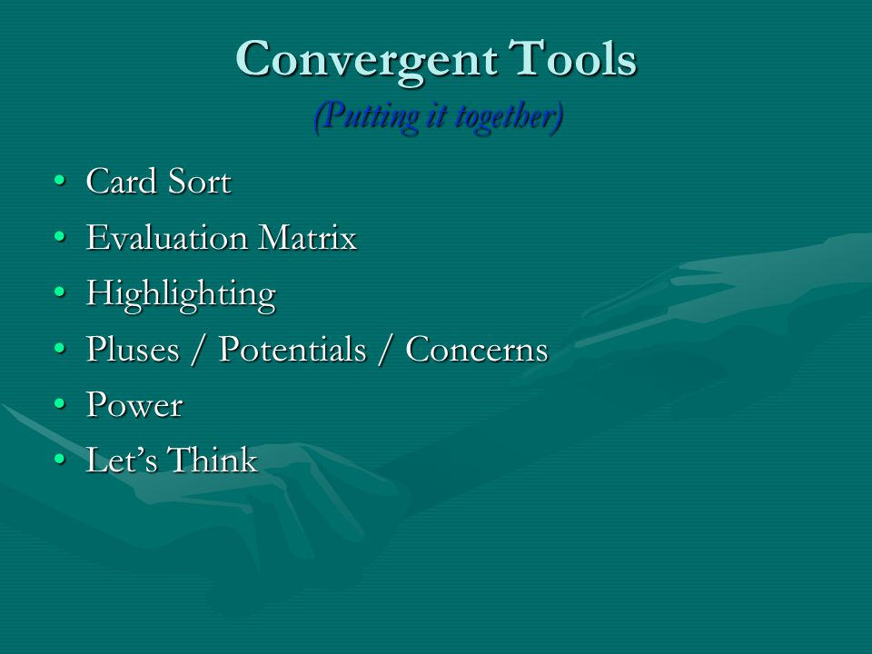 Convergent Tools (Putting it together) Card SortCard Sort Evaluation MatrixEvaluation Matrix HighlightingHighlighting Pluses / Potentials / ConcernsPluses / Potentials / Concerns PowerPower Let's ThinkLet's Think