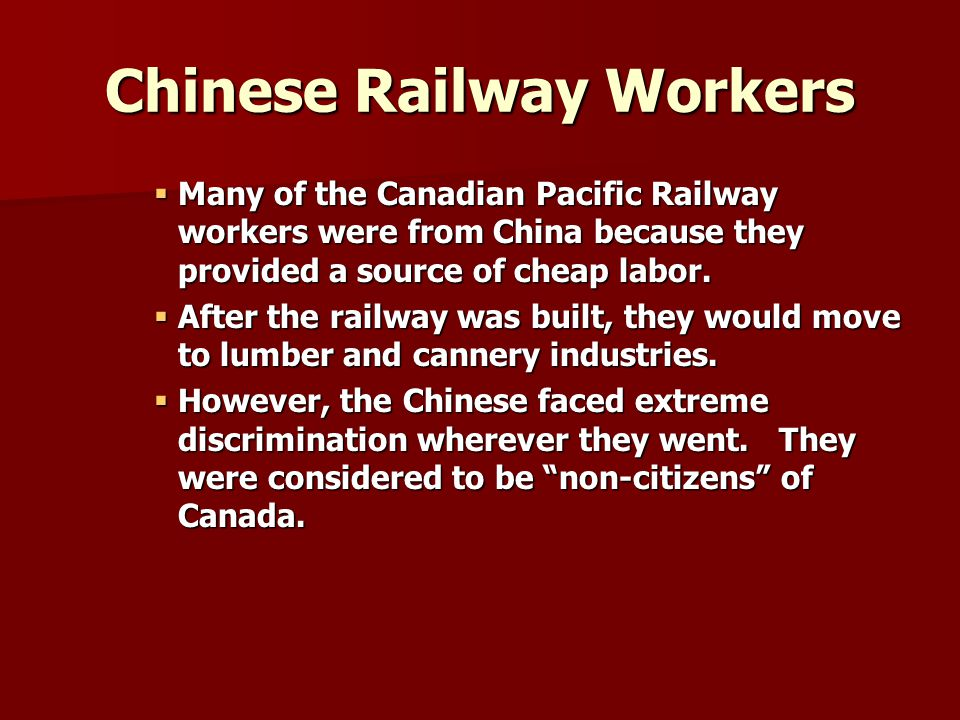 Chinese Railway Workers  Many of the Canadian Pacific Railway workers were from China because they provided a source of cheap labor.  After the rail