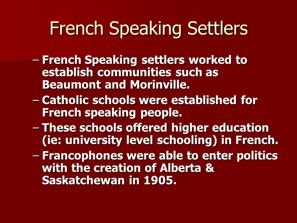 French Speaking Settlers –French Speaking settlers worked to establish communities such as Beaumont and Morinville. –Catholic schools were established