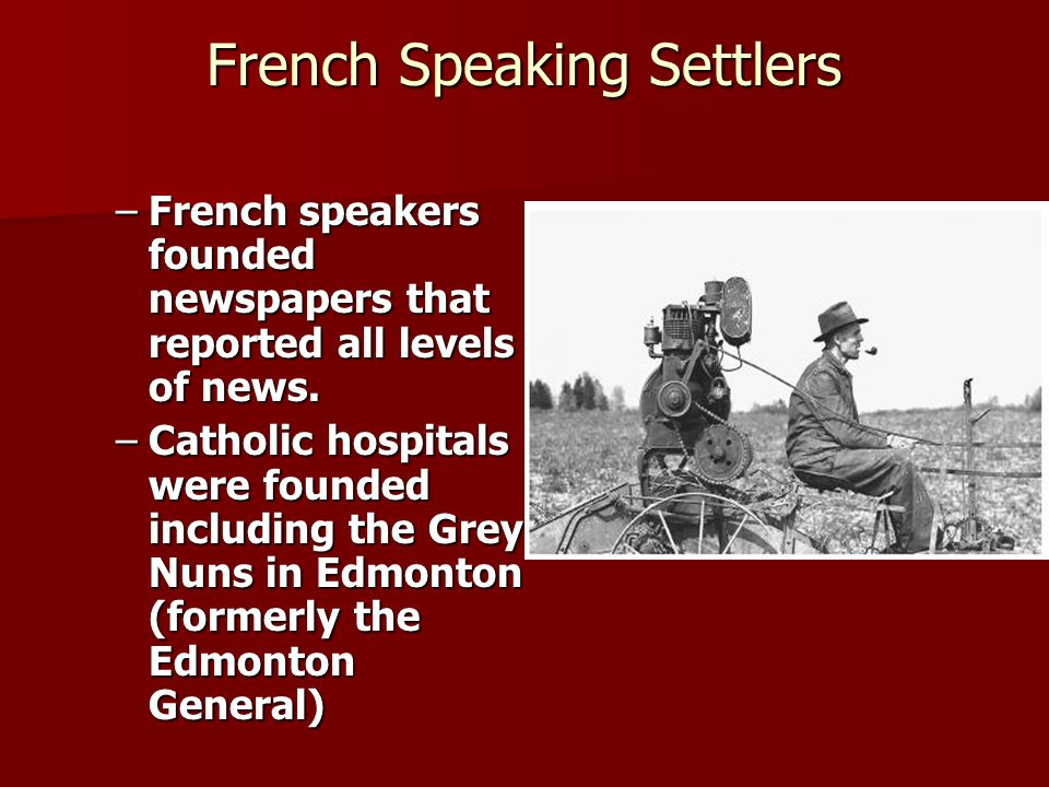French Speaking Settlers –French speakers founded newspapers that reported all levels of news. –Catholic hospitals were founded including the Grey Nun