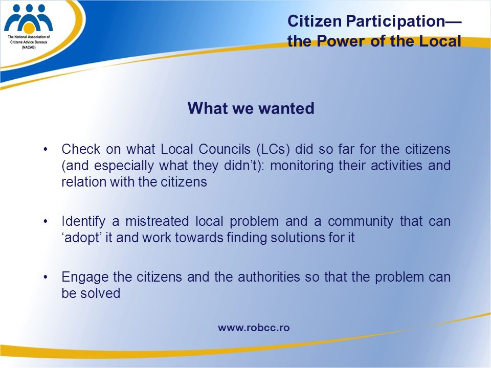22 www.robcc.ro Citizen Participation— the Power of the Local What we wanted Check on what Local Councils (LCs) did so far for the citizens (and especially what they didn't): monitoring their activities and relation with the citizens Identify a mistreated local problem and a community that can 'adopt' it and work towards finding solutions for it Engage the citizens and the authorities so that the problem can be solved