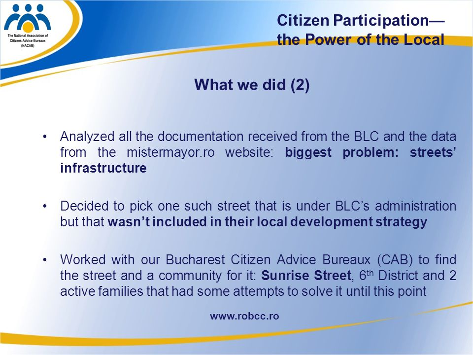 27 www.robcc.ro Citizen Participation— the Power of the Local What we did (2) Analyzed all the documentation received from the BLC and the data from the mistermayor.ro website: biggest problem: streets' infrastructure Decided to pick one such street that is under BLC's administration but that wasn't included in their local development strategy Worked with our Bucharest Citizen Advice Bureaux (CAB) to find the street and a community for it: Sunrise Street, 6 th District and 2 active families that had some attempts to solve it until this point
