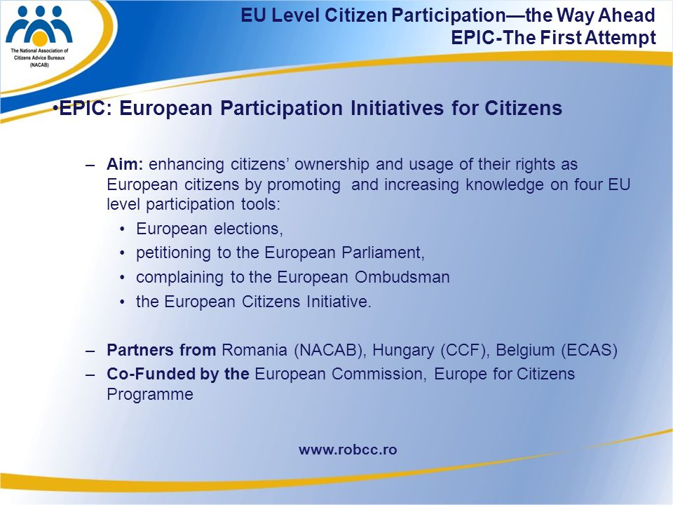 34 www.robcc.ro EPIC: European Participation Initiatives for Citizens –Aim: enhancing citizens' ownership and usage of their rights as European citizens by promoting and increasing knowledge on four EU level participation tools: European elections, petitioning to the European Parliament, complaining to the European Ombudsman the European Citizens Initiative.
