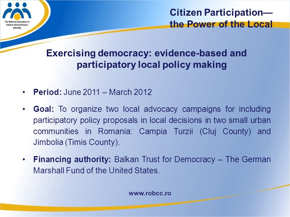 6 www.robcc.ro Exercising democracy: evidence-based and participatory local policy making Period: June 2011 – March 2012 Goal: To organize two local advocacy campaigns for including participatory policy proposals in local decisions in two small urban communities in Romania: Campia Turzii (Cluj County) and Jimbolia (Timis County).