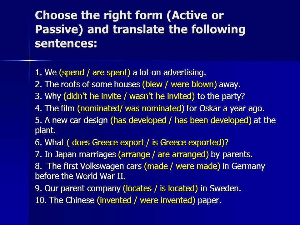 Choose the right form (Active or Passive) and translate the following sentences: 1. We (spend / are spent) a lot on advertising. 2. The roofs of some