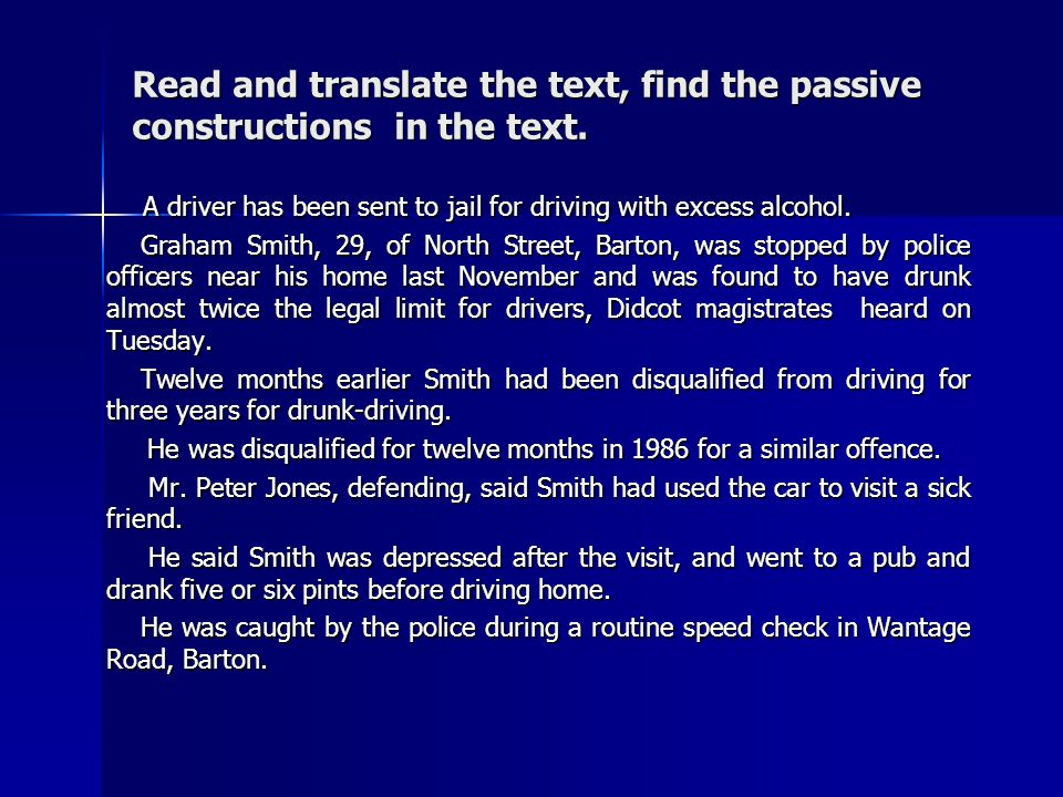 Read and translate the text, find the passive constructions in the text. A driver has been sent to jail for driving with excess alcohol. A driver has