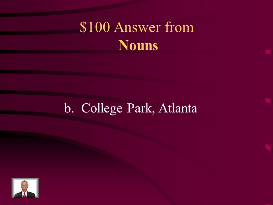 $100 Question from Nouns Which two words in this sentence are proper nouns? a.Suburbs, Atlanta b.two, Roswell c.College Park, Atlanta d.Roswell, are C