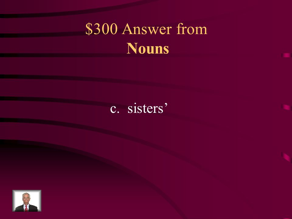 $300 Question from Nouns Which word should replace the underlined word to make this sentence correct? a.sister b.sister's c.sisters' d.sisters My sist