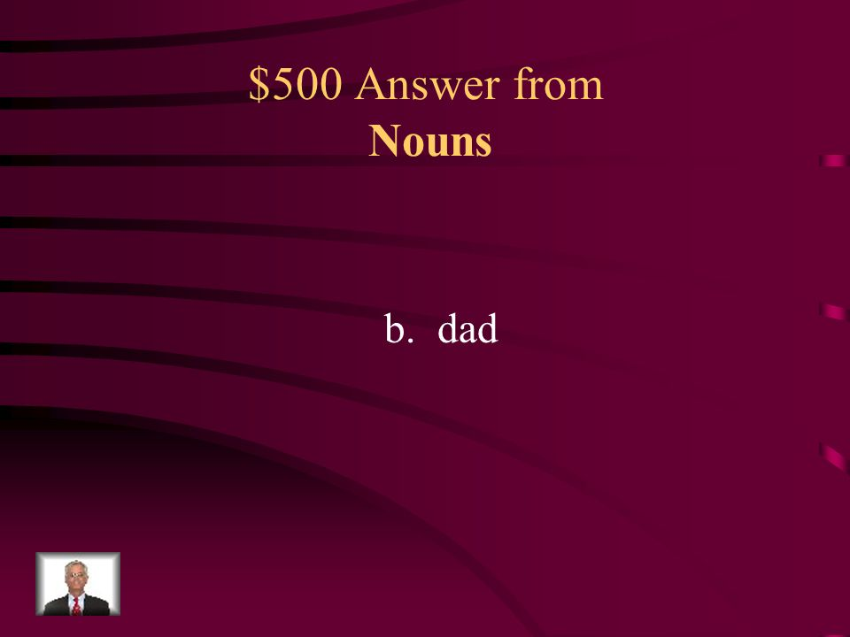$500 Question from Nouns What underlined word is the singular noun that does NOT show ownership? a.Sandra's b.dad c.brother's d.pencils Sandra's dad c