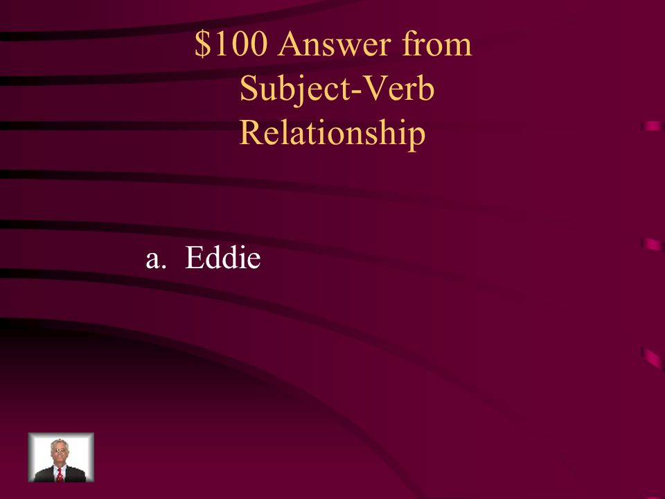 $100 Question from Subject-Verb Relationship What is the subject of this sentence? Eddie is in Mrs. Smith's class. a.Eddie b.Mrs. Smith's c.class d.Ed