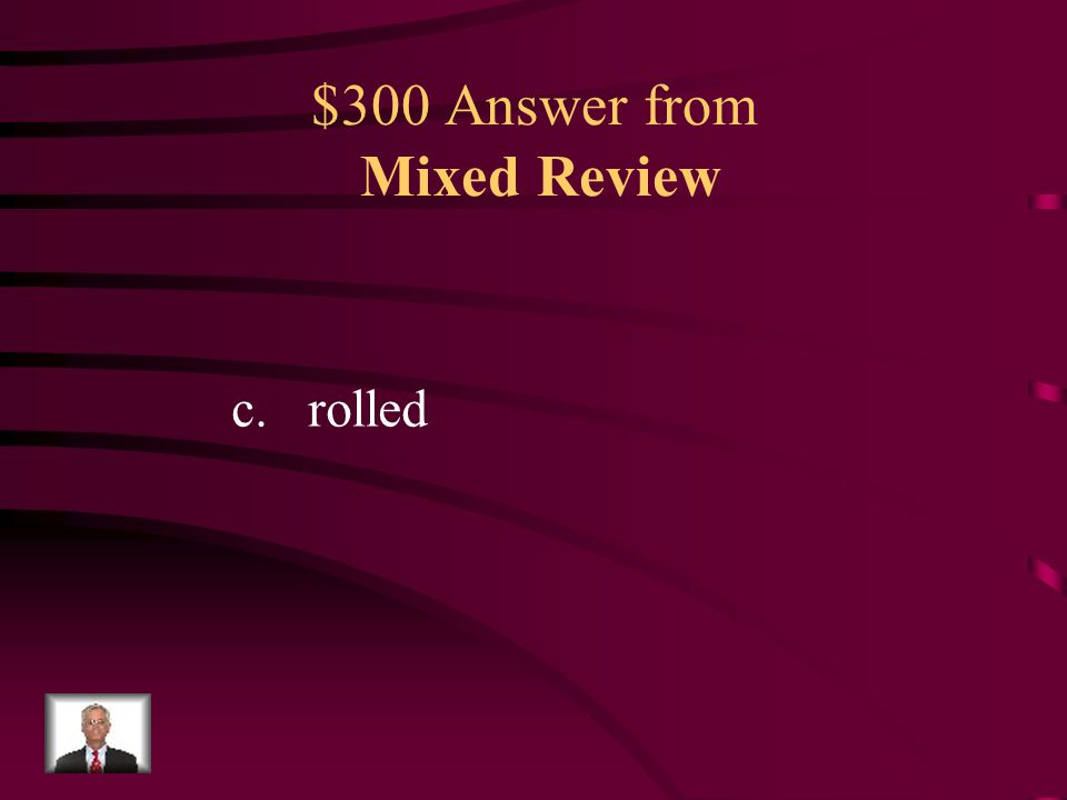 $300 Question from Mixed Review Which form of the verb BEST fills in the blank in the above sentence? a.roll b.rolls c.rolled d.rolling We watched the