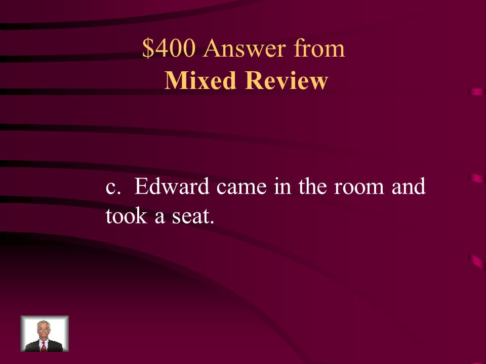 $400 Question from Mixed Review How are the sentences above BEST combined to form one sentence with a compound predicate? a.Edward sat in the room. b.
