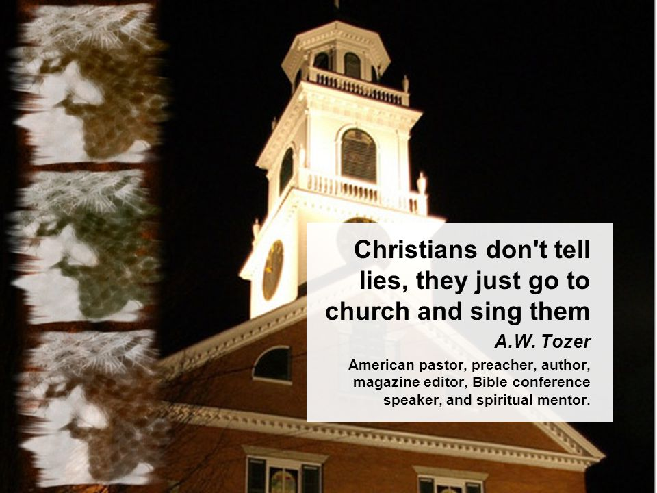 Christians don t tell lies, they just go to church and sing them A.W.