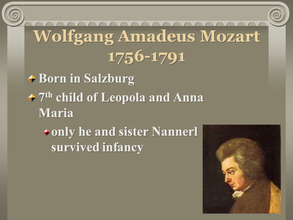 Wolfgang Amadeus Mozart 1756-1791 Born in Salzburg 7 th child of Leopola and Anna Maria only he and sister Nannerl survived infancy Born in Salzburg 7 th child of Leopola and Anna Maria only he and sister Nannerl survived infancy