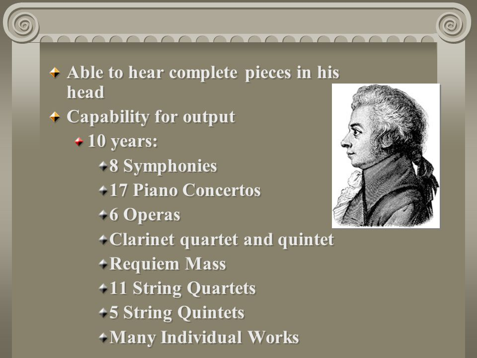 Able to hear complete pieces in his head Capability for output 10 years: 8 Symphonies 17 Piano Concertos 6 Operas Clarinet quartet and quintet Requiem Mass 11 String Quartets 5 String Quintets Many Individual Works Able to hear complete pieces in his head Capability for output 10 years: 8 Symphonies 17 Piano Concertos 6 Operas Clarinet quartet and quintet Requiem Mass 11 String Quartets 5 String Quintets Many Individual Works